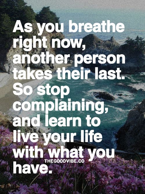 as-you-breathe-right-now-another-person-takes-their-last-so-stop-complaining-and-learn-to-live-your-life-with-what-you-have
